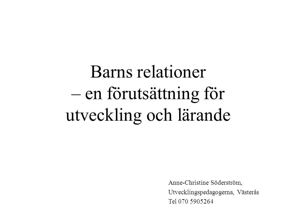 Barns relationer – en förutsättning för utveckling och lärande Anne-Christine Söderström, Utvecklingspedagogerna, Västerås Tel 070 5905264