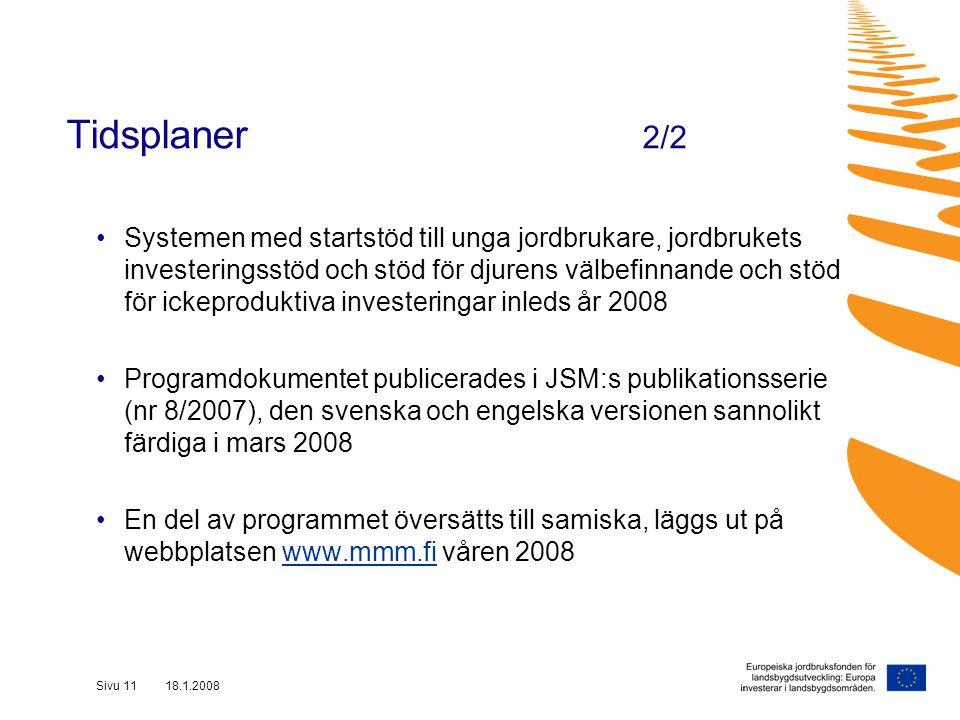 Sivu 11 18.1.2008 Systemen med startstöd till unga jordbrukare, jordbrukets investeringsstöd och stöd för djurens välbefinnande och stöd för ickeproduktiva investeringar inleds år 2008 Programdokumentet publicerades i JSM:s publikationsserie (nr 8/2007), den svenska och engelska versionen sannolikt färdiga i mars 2008 En del av programmet översätts till samiska, läggs ut på webbplatsen www.mmm.fi våren 2008www.mmm.fi Tidsplaner 2/2
