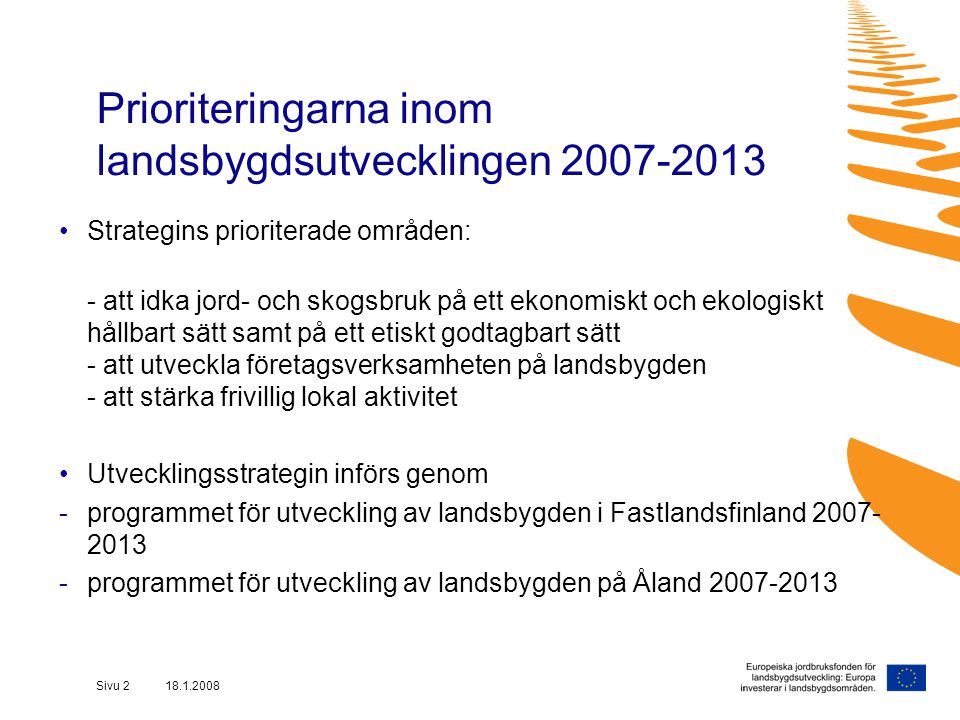 Sivu 2 18.1.2008 Prioriteringarna inom landsbygdsutvecklingen 2007-2013 Strategins prioriterade områden: - att idka jord- och skogsbruk på ett ekonomiskt och ekologiskt hållbart sätt samt på ett etiskt godtagbart sätt - att utveckla företagsverksamheten på landsbygden - att stärka frivillig lokal aktivitet Utvecklingsstrategin införs genom -programmet för utveckling av landsbygden i Fastlandsfinland 2007- 2013 -programmet för utveckling av landsbygden på Åland 2007-2013