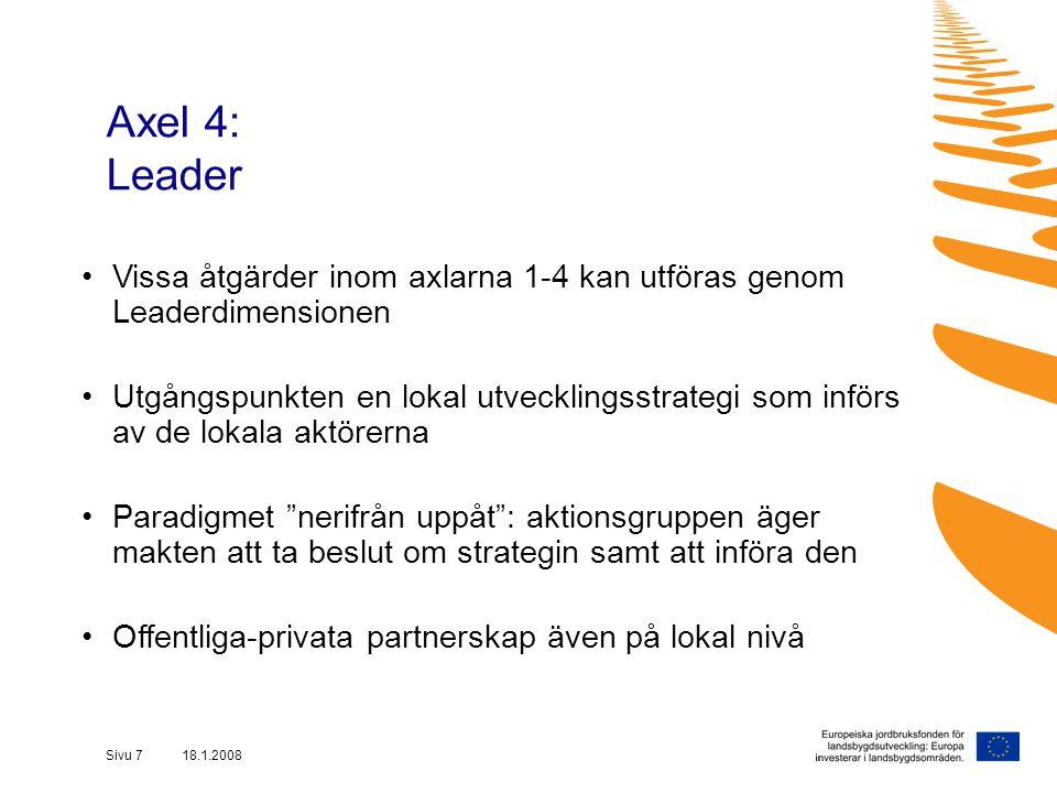 Sivu 7 18.1.2008 Axel 4: Leader Vissa åtgärder inom axlarna 1-4 kan utföras genom Leaderdimensionen Utgångspunkten en lokal utvecklingsstrategi som införs av de lokala aktörerna Paradigmet nerifrån uppåt : aktionsgruppen äger makten att ta beslut om strategin samt att införa den Offentliga-privata partnerskap även på lokal nivå