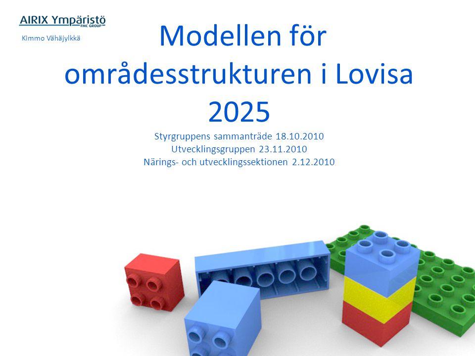 Modellen för områdesstrukturen i Lovisa 2025 Styrgruppens sammanträde 18.10.2010 Utvecklingsgruppen 23.11.2010 Närings- och utvecklingssektionen 2.12.2010 Kimmo Vähäjylkkä
