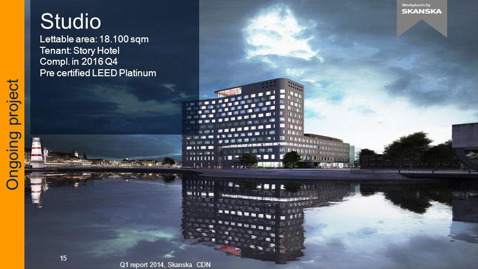 Q1 report 2014, Skanska CDN 15 Ongoing project Studio Lettable area: 18.100 sqm Tenant: Story Hotel Compl.