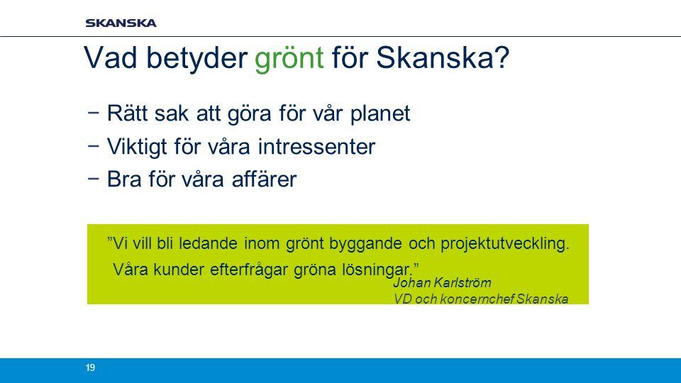 Vad betyder grönt för Skanska? −Rätt sak att göra för vår planet −Viktigt för våra intressenter −Bra för våra affärer Johan Karlström VD och koncernch