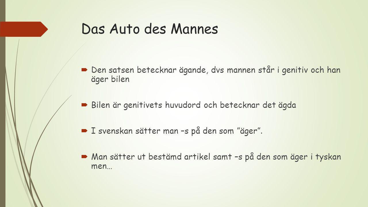 Das Auto des Mannes  Den satsen betecknar ägande, dvs mannen står i genitiv och han äger bilen  Bilen är genitivets huvudord och betecknar det ägda  I svenskan sätter man –s på den som äger .