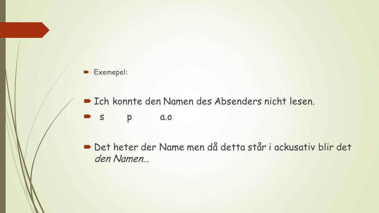 Exemepel:  Ich konnte den Namen des Absenders nicht lesen.  s p a.o  Det heter der Name men då detta står i ackusativ blir det den Namen…