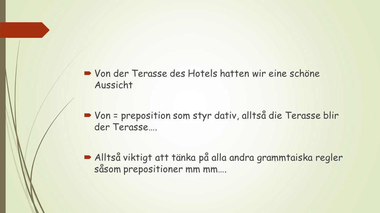  Von der Terasse des Hotels hatten wir eine schöne Aussicht  Von = preposition som styr dativ, alltså die Terasse blir der Terasse….  Alltså viktig