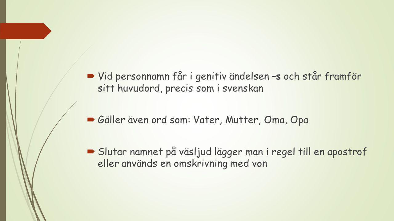  Vid personnamn får i genitiv ändelsen –s och står framför sitt huvudord, precis som i svenskan  Gäller även ord som: Vater, Mutter, Oma, Opa  Slutar namnet på väsljud lägger man i regel till en apostrof eller används en omskrivning med von