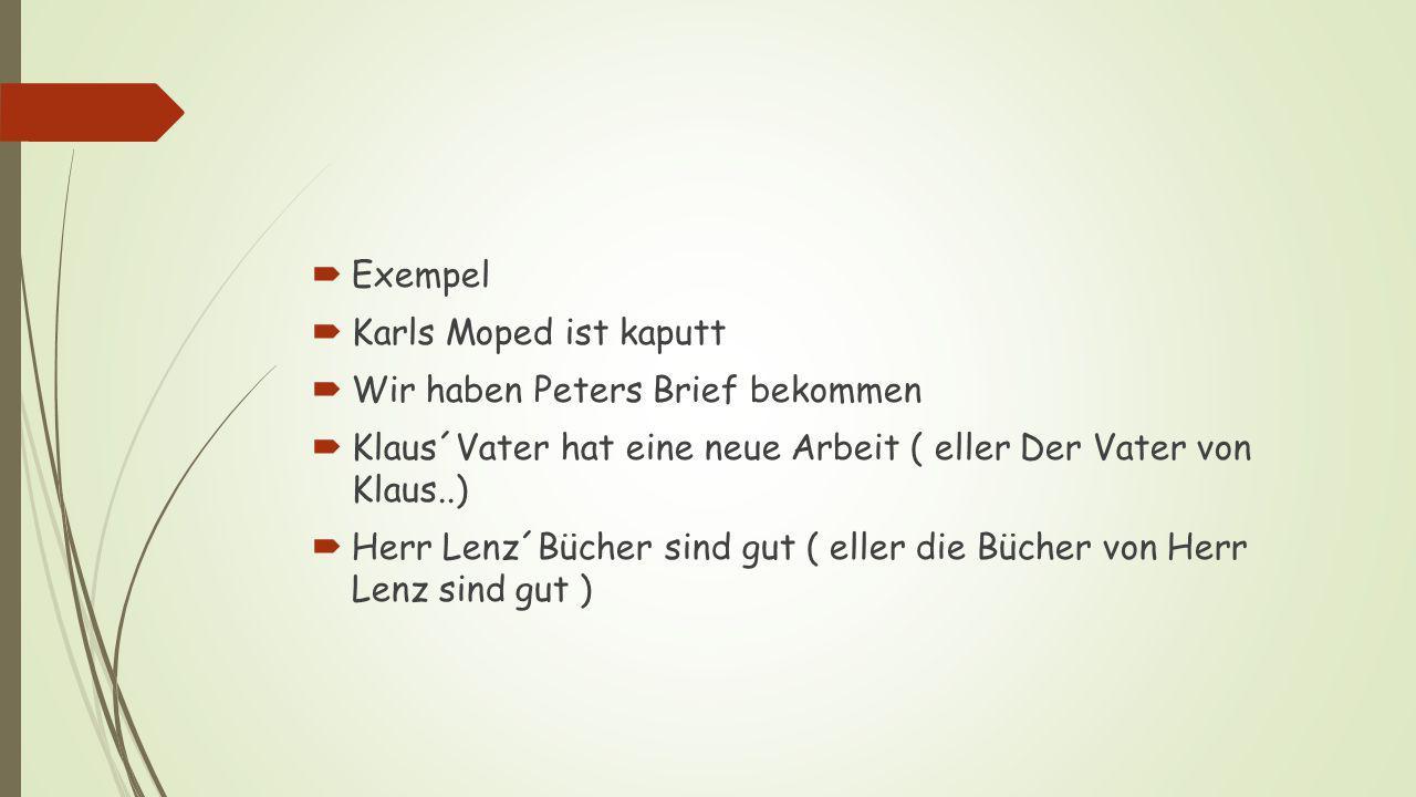  Exempel  Karls Moped ist kaputt  Wir haben Peters Brief bekommen  Klaus´Vater hat eine neue Arbeit ( eller Der Vater von Klaus..)  Herr Lenz´Bücher sind gut ( eller die Bücher von Herr Lenz sind gut )