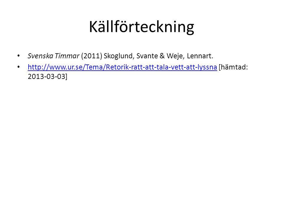 Källförteckning Svenska Timmar (2011) Skoglund, Svante & Weje, Lennart. http://www.ur.se/Tema/Retorik-ratt-att-tala-vett-att-lyssna [hämtad: 2013-03-0