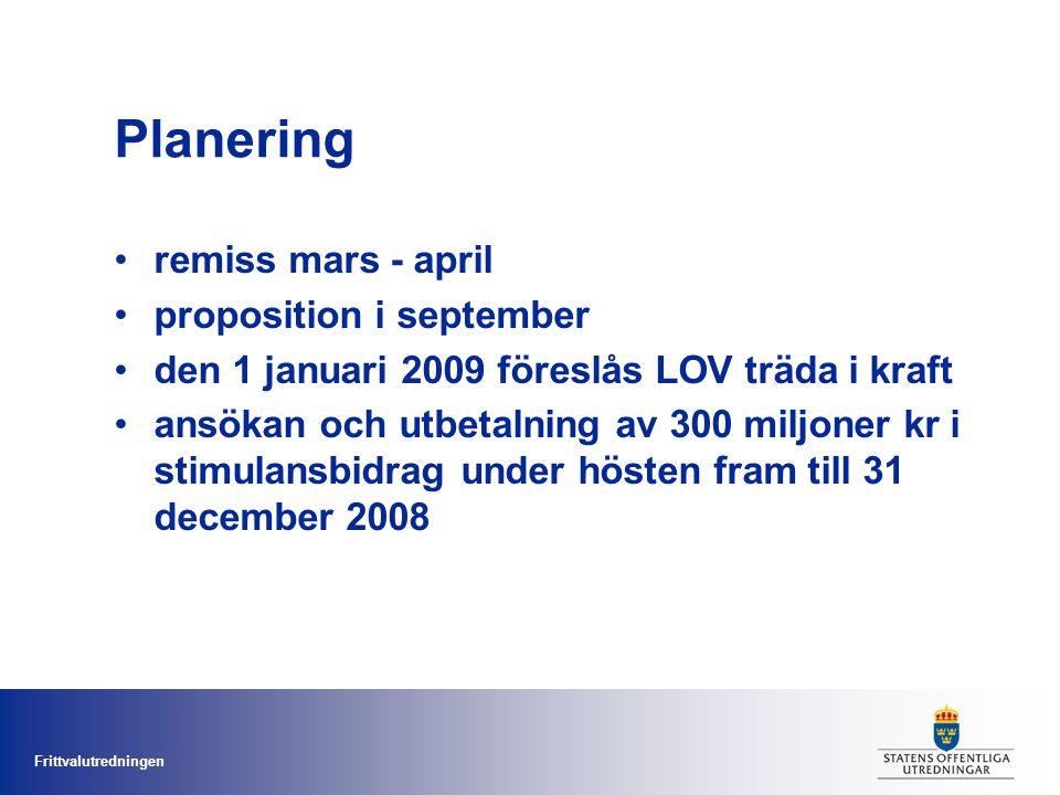 Frittvalutredningen Planering remiss mars - april proposition i september den 1 januari 2009 föreslås LOV träda i kraft ansökan och utbetalning av 300