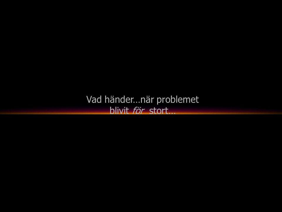 Vad händer…när problemet blivit för stort…