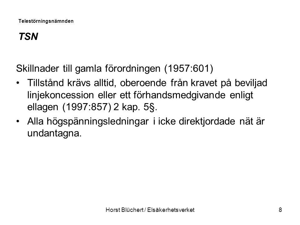 Horst Blüchert / Elsäkerhetsverket8 Telestörningsnämnden TSN Skillnader till gamla förordningen (1957:601) Tillstånd krävs alltid, oberoende från kravet på beviljad linjekoncession eller ett förhandsmedgivande enligt ellagen (1997:857) 2 kap.