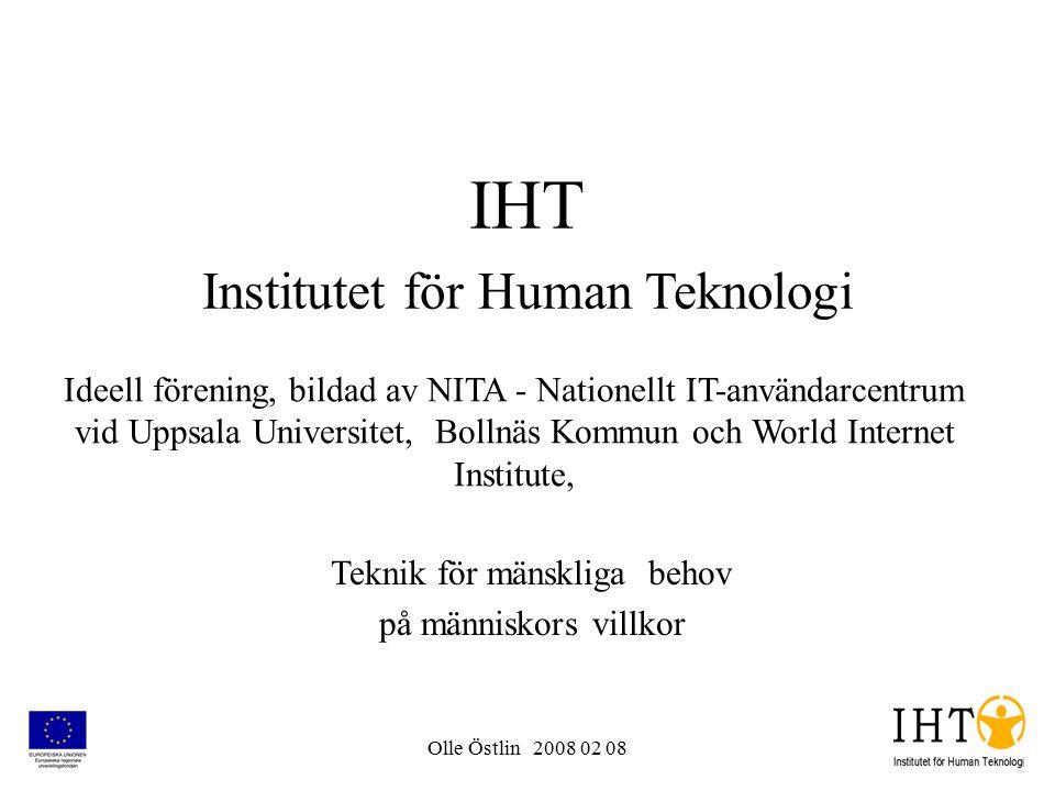 Olle Östlin 2008 02 08 IHT Institutet för Human Teknologi Teknik för mänskliga behov på människors villkor Ideell förening, bildad av NITA - Nationellt IT-användarcentrum vid Uppsala Universitet, Bollnäs Kommun och World Internet Institute,