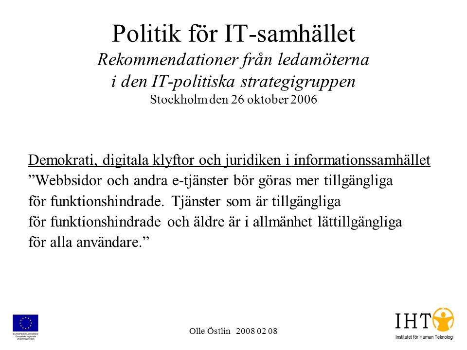 Olle Östlin 2008 02 08 Politik för IT-samhället Rekommendationer från ledamöterna i den IT-politiska strategigruppen Stockholm den 26 oktober 2006 Demokrati, digitala klyftor och juridiken i informationssamhället Webbsidor och andra e-tjänster bör göras mer tillgängliga för funktionshindrade.