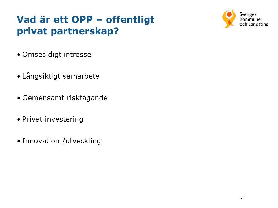 21 Vad är ett OPP – offentligt privat partnerskap? Ömsesidigt intresse Långsiktigt samarbete Gemensamt risktagande Privat investering Innovation /utve