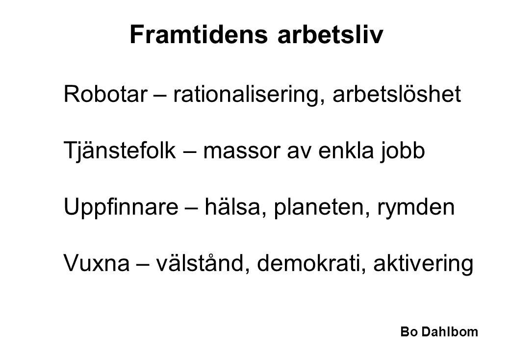 Bo Dahlbom Robotar – rationalisering, arbetslöshet Tjänstefolk – massor av enkla jobb Uppfinnare – hälsa, planeten, rymden Vuxna – välstånd, demokrati, aktivering Framtidens arbetsliv