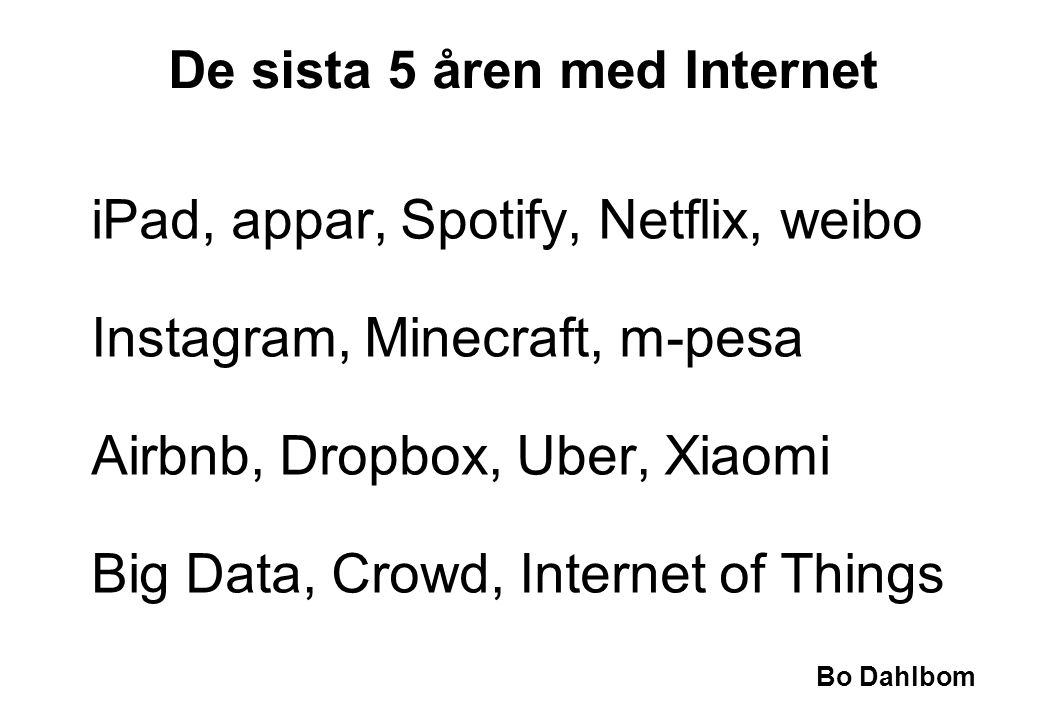 Bo Dahlbom iPad, appar, Spotify, Netflix, weibo Instagram, Minecraft, m-pesa Airbnb, Dropbox, Uber, Xiaomi Big Data, Crowd, Internet of Things De sista 5 åren med Internet