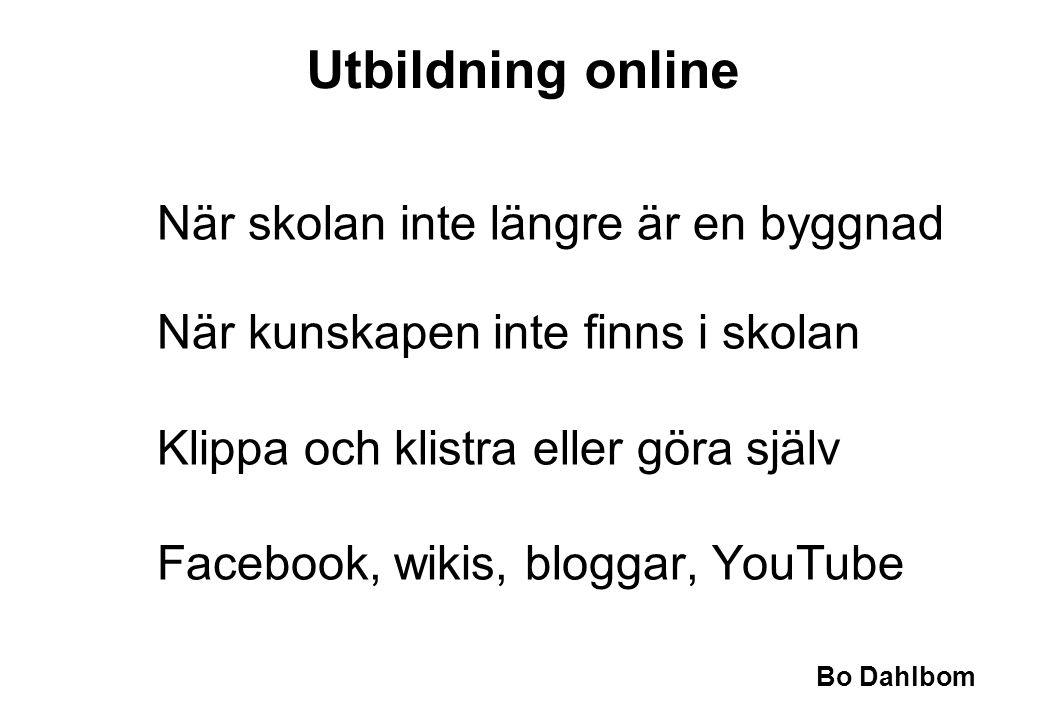 Bo Dahlbom Utbildning online När skolan inte längre är en byggnad När kunskapen inte finns i skolan Klippa och klistra eller göra själv Facebook, wikis, bloggar, YouTube