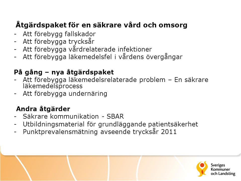 Åtgärdspaket för en säkrare vård och omsorg -Att förebygg fallskador -Att förebygga trycksår -Att förebygga vårdrelaterade infektioner -Att förebygga läkemedelsfel i vårdens övergångar På gång – nya åtgärdspaket -Att förebygga läkemedelsrelaterade problem – En säkrare läkemedelsprocess -Att förebygga undernäring Andra åtgärder -Säkrare kommunikation - SBAR -Utbildningsmaterial för grundläggande patientsäkerhet -Punktprevalensmätning avseende trycksår 2011