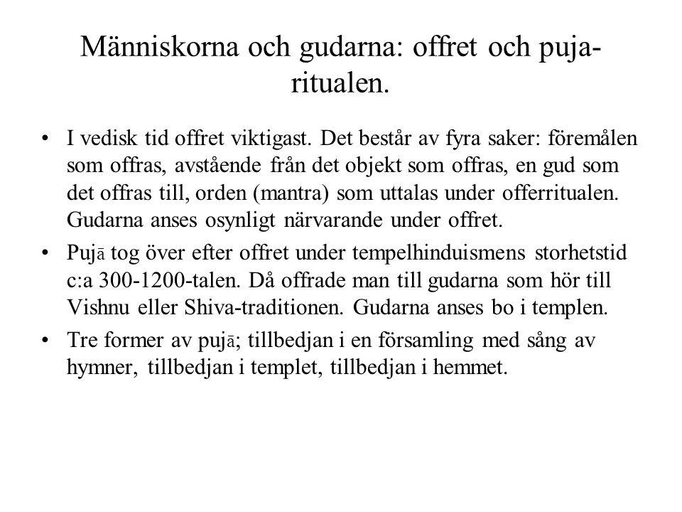 Människorna och gudarna: offret och puja- ritualen. I vedisk tid offret viktigast. Det består av fyra saker: föremålen som offras, avstående från det