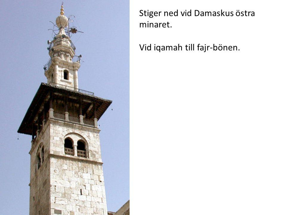 Stiger ned vid Damaskus östra minaret. Vid iqamah till fajr-bönen.