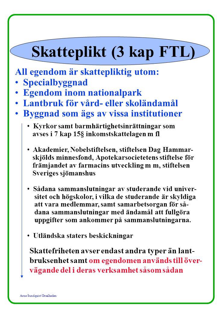 Arne Sundquist/Orsalheden Skatteplikt (3 kap FTL) All egendom är skattepliktig utom: Specialbyggnad Egendom inom nationalpark Lantbruk för vård- eller skoländamål Byggnad som ägs av vissa institutioner Kyrkor samt barmhärtighetsinrättningar som avses i 7 kap 15§ inkomstskattelagen m fl Akademier, Nobelstiftelsen, stiftelsen Dag Hammar- skjölds minnesfond, Apotekarsocietetens stiftelse för främjandet av farmacins utveckling m m, stiftelsen Sveriges sjömanshus Sådana sammanslutningar av studerande vid univer- sitet och högskolor, i vilka de studerande är skyldiga att vara medlemmar, samt samarbetsorgan för så- dana sammanslutningar med ändamål att fullgöra uppgifter som ankommer på sammanslutningarna.