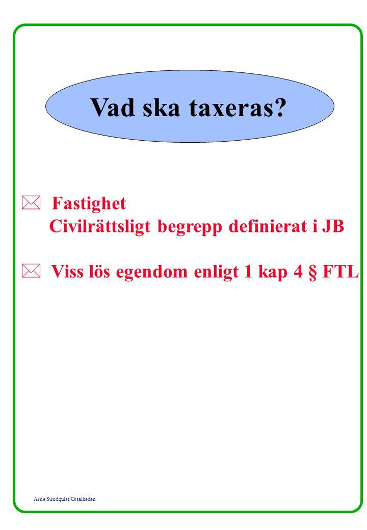 Arne Sundquist/Orsalheden Vad ska taxeras? * Fastighet Civilrättsligt begrepp definierat i JB * Viss lös egendom enligt 1 kap 4 § FTL