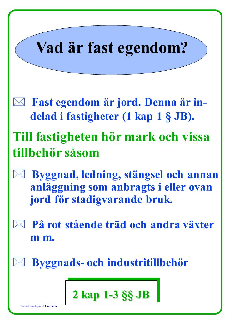 Arne Sundquist/Orsalheden Vad är fast egendom? * Fast egendom är jord. Denna är in- delad i fastigheter (1 kap 1 § JB). Till fastigheten hör mark och