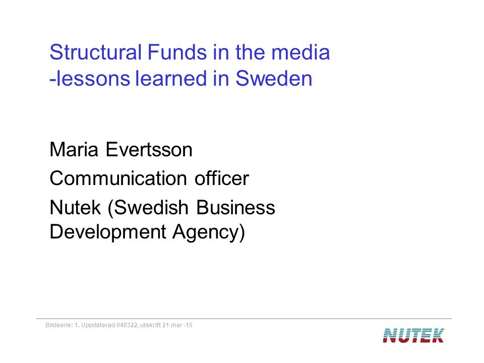 Bildserie: 1. Uppdaterad 040322, utskrift 21 mar -15 Structural Funds in the media -lessons learned in Sweden Maria Evertsson Communication officer Nu