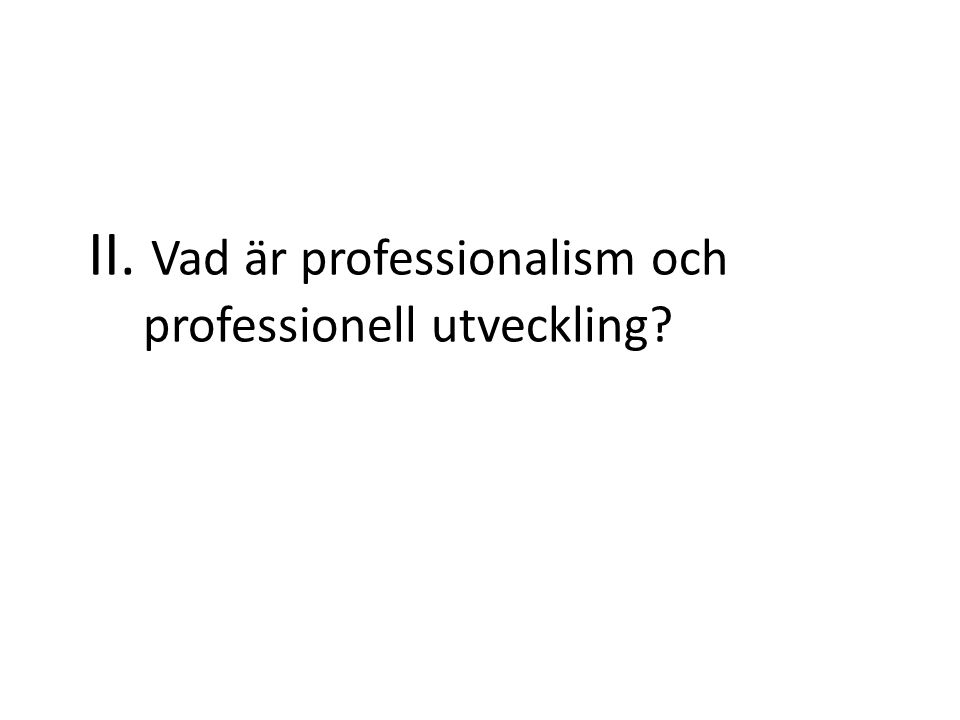 II. Vad är professionalism och professionell utveckling?