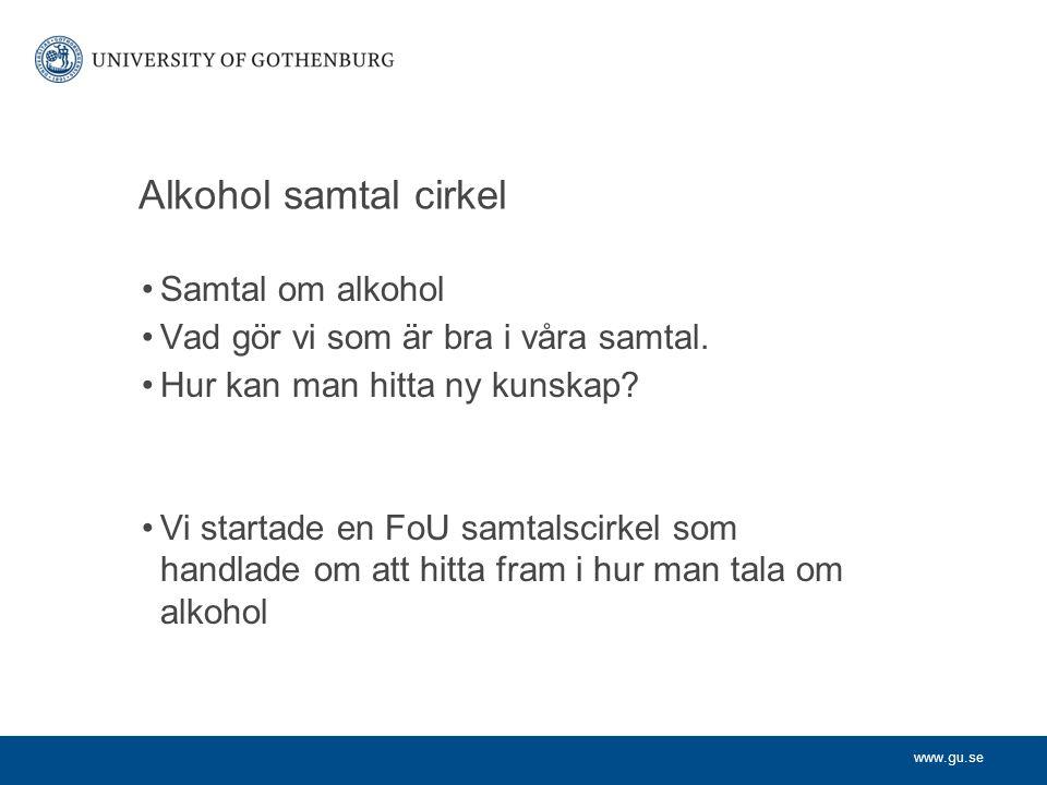 www.gu.se Alkohol samtal cirkel Samtal om alkohol Vad gör vi som är bra i våra samtal. Hur kan man hitta ny kunskap? Vi startade en FoU samtalscirkel