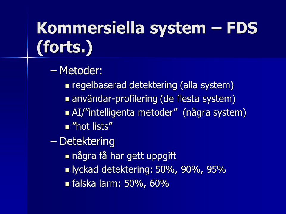 Kommersiella system - IDS Exempel (från Doidy 2004): Exempel (från Doidy 2004): –Snort – open source, nätverksbaserat –Prelude – open source, hybrid –LIDS – open source, hostbaserat –ISS RealSecure – finns både för nätverk och server –CISCO intrusion detection – nätverksbaserat –...