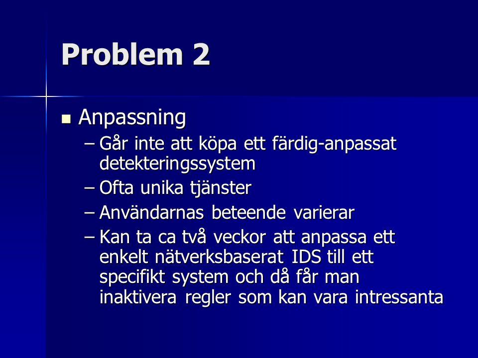 Problem 2 Anpassning Anpassning –Går inte att köpa ett färdig-anpassat detekteringssystem –Ofta unika tjänster –Användarnas beteende varierar –Kan ta