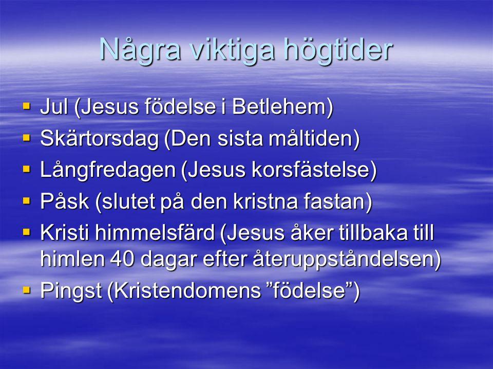 Några viktiga högtider  Jul (Jesus födelse i Betlehem)  Skärtorsdag (Den sista måltiden)  Långfredagen (Jesus korsfästelse)  Påsk (slutet på den kristna fastan)  Kristi himmelsfärd (Jesus åker tillbaka till himlen 40 dagar efter återuppståndelsen)  Pingst (Kristendomens födelse )