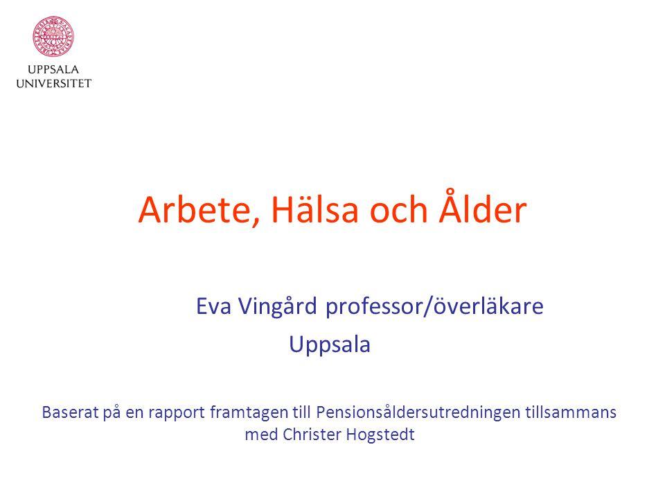 Arbete, Hälsa och Ålder Eva Vingård professor/överläkare Uppsala Baserat på en rapport framtagen till Pensionsåldersutredningen tillsammans med Christer Hogstedt