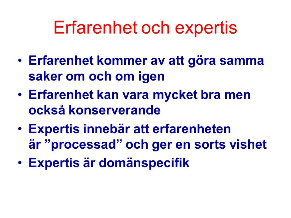 Erfarenhet och expertis Erfarenhet kommer av att göra samma saker om och om igen Erfarenhet kan vara mycket bra men också konserverande Expertis innebär att erfarenheten är processad och ger en sorts vishet Expertis är domänspecifik