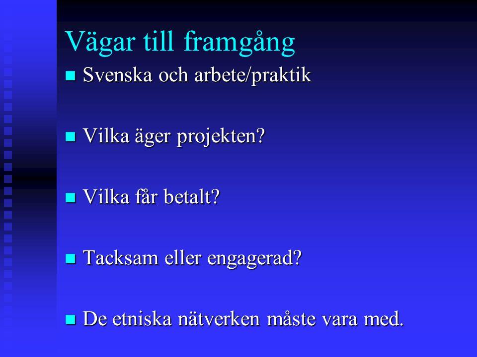 Vägar till framgång n Svenska och arbete/praktik n Vilka äger projekten? n Vilka får betalt? n Tacksam eller engagerad? n De etniska nätverken måste v