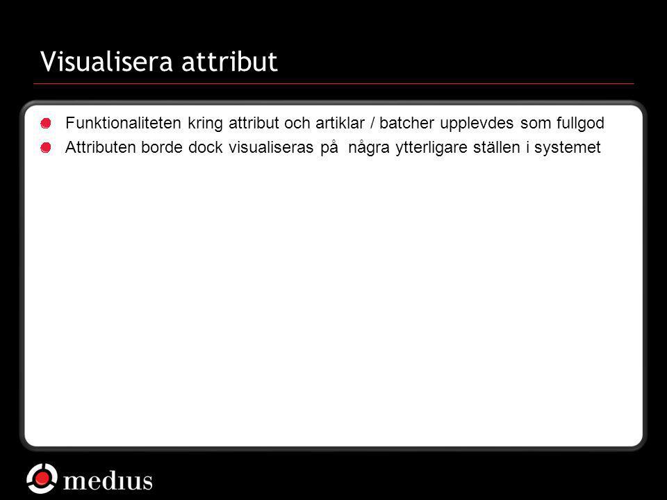  Medius AB Visualisera attribut Funktionaliteten kring attribut och artiklar / batcher upplevdes som fullgod Attributen borde dock visualiseras på nå