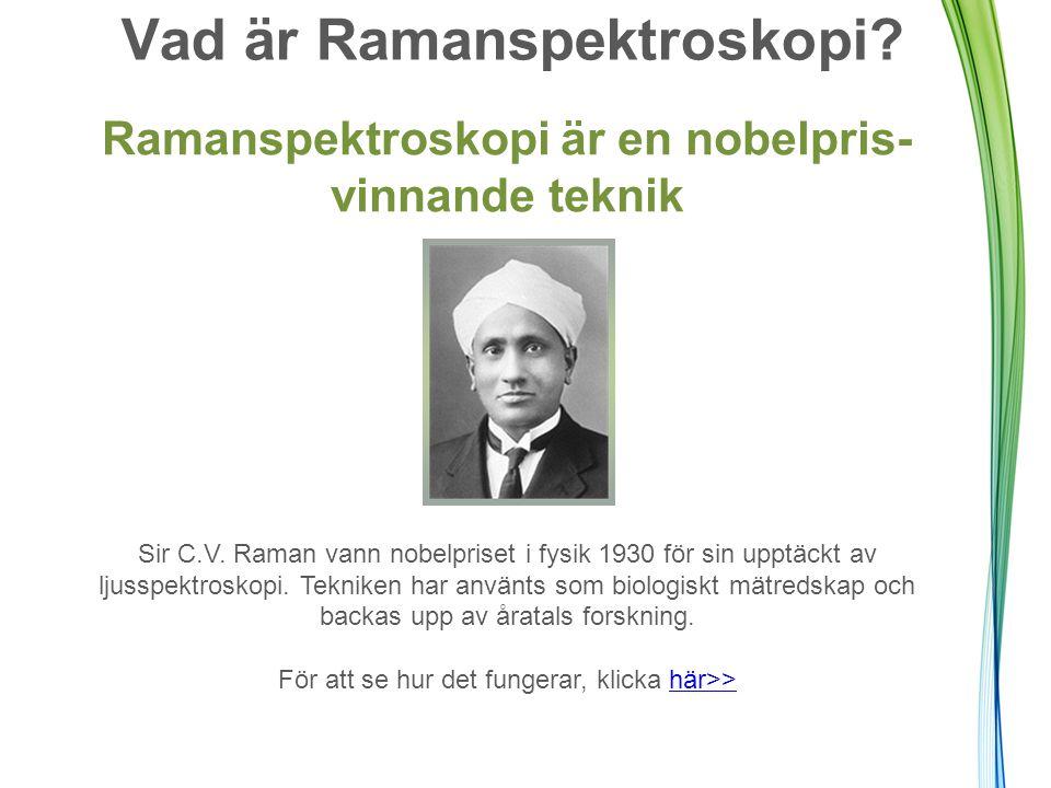 Vad är Ramanspektroskopi? Ramanspektroskopi är en nobelpris- vinnande teknik Sir C.V. Raman vann nobelpriset i fysik 1930 för sin upptäckt av ljusspek