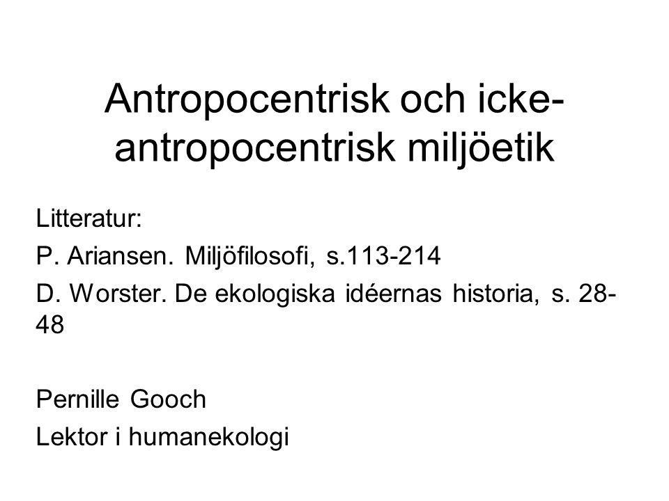 Antropocentrisk och icke- antropocentrisk miljöetik Litteratur: P. Ariansen. Miljöfilosofi, s.113-214 D. Worster. De ekologiska idéernas historia, s.