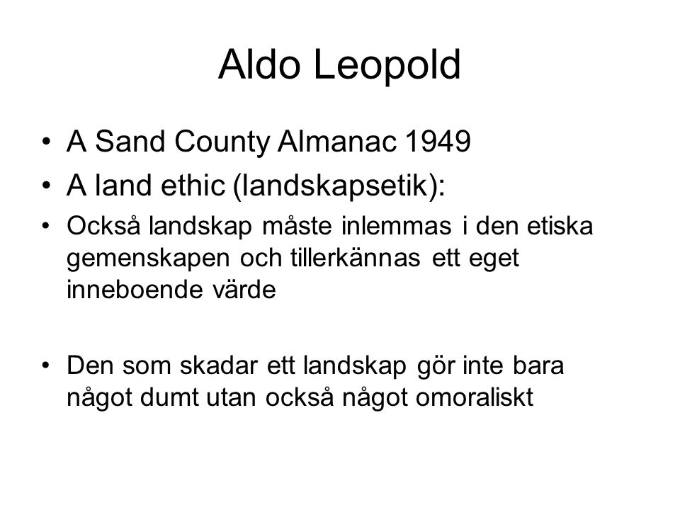 Aldo Leopold A Sand County Almanac 1949 A land ethic (landskapsetik): Också landskap måste inlemmas i den etiska gemenskapen och tillerkännas ett eget
