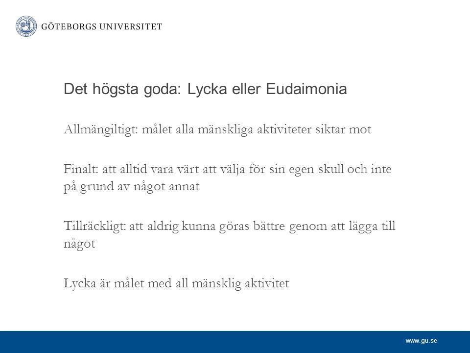 www.gu.se Det högsta goda: Lycka eller Eudaimonia Allmängiltigt: målet alla mänskliga aktiviteter siktar mot Finalt: att alltid vara värt att välja fö