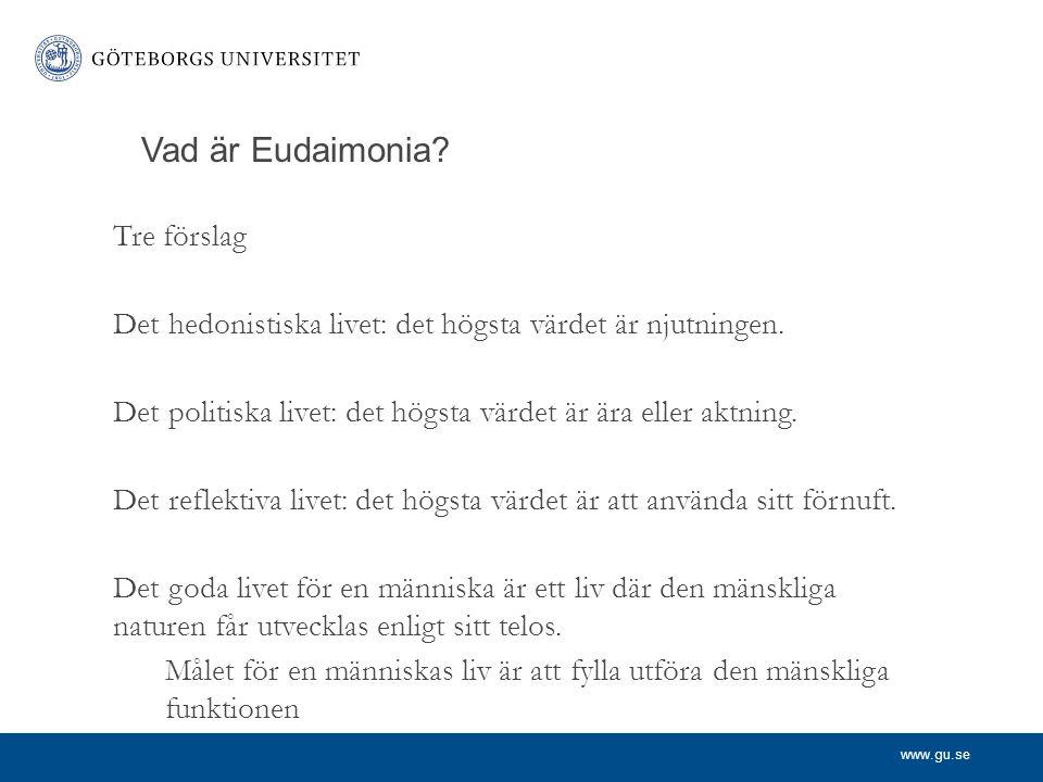 www.gu.se Vad är Eudaimonia? Tre förslag Det hedonistiska livet: det högsta värdet är njutningen. Det politiska livet: det högsta värdet är ära eller