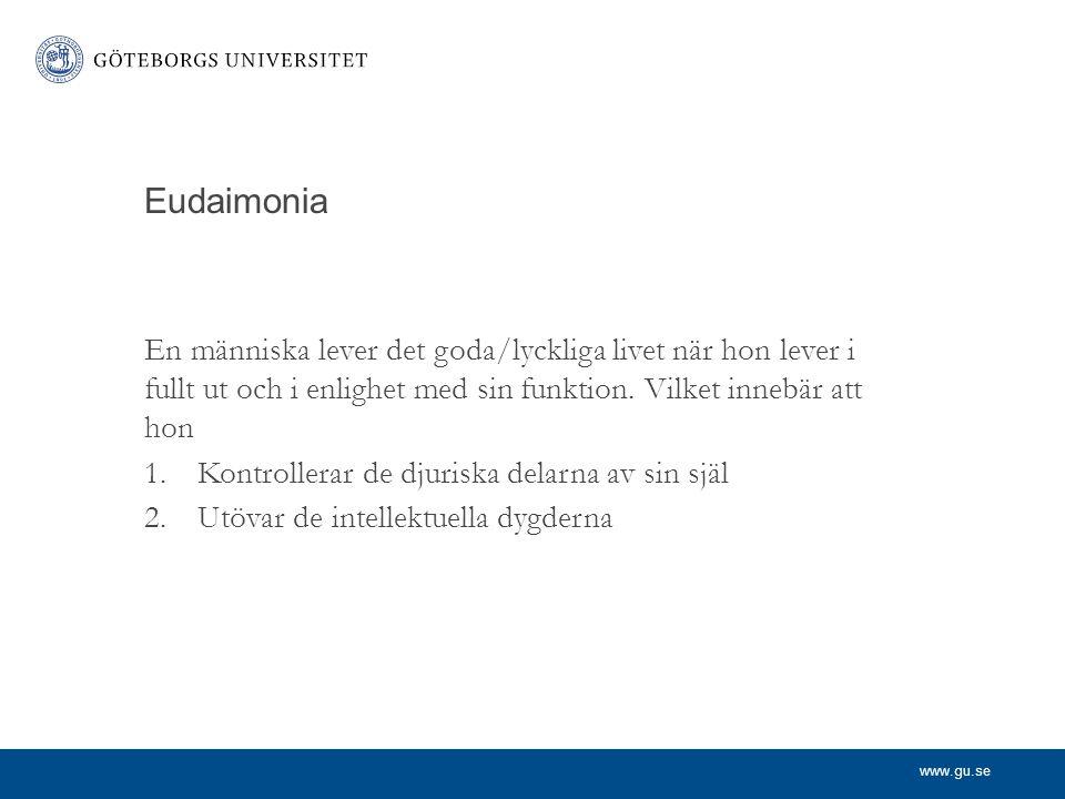 www.gu.se Eudaimonia En människa lever det goda/lyckliga livet när hon lever i fullt ut och i enlighet med sin funktion. Vilket innebär att hon 1.Kont