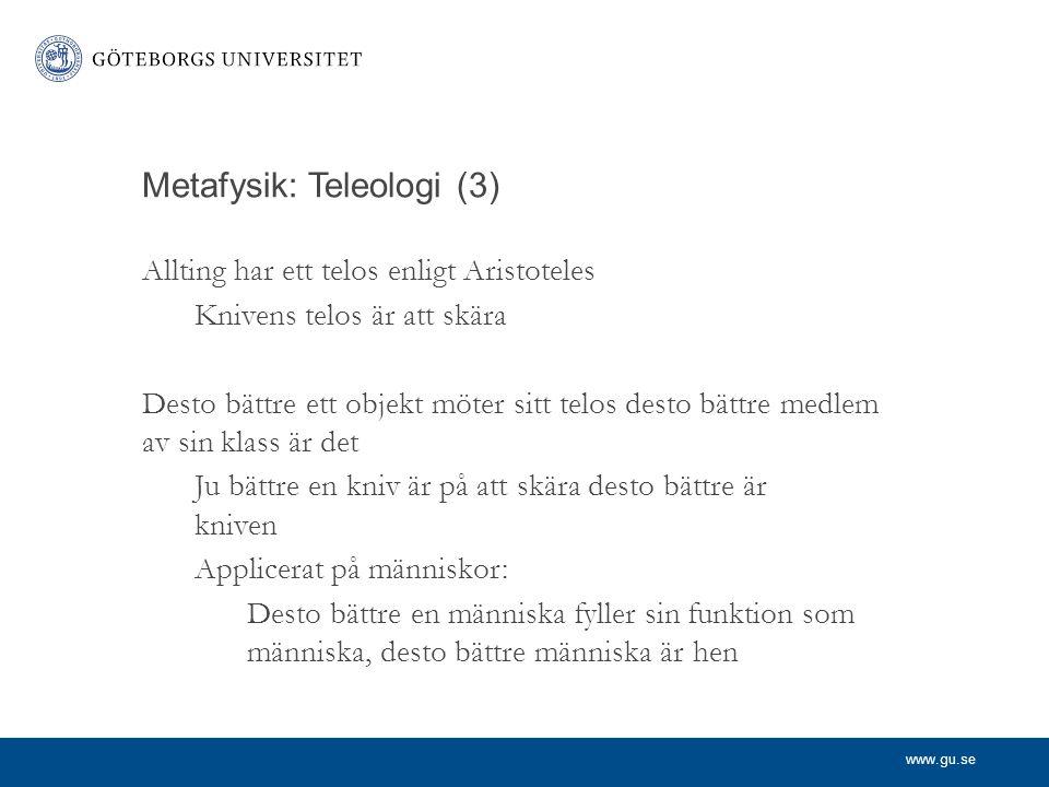 www.gu.se Metafysik: Teleologi (3) Allting har ett telos enligt Aristoteles Knivens telos är att skära Desto bättre ett objekt möter sitt telos desto