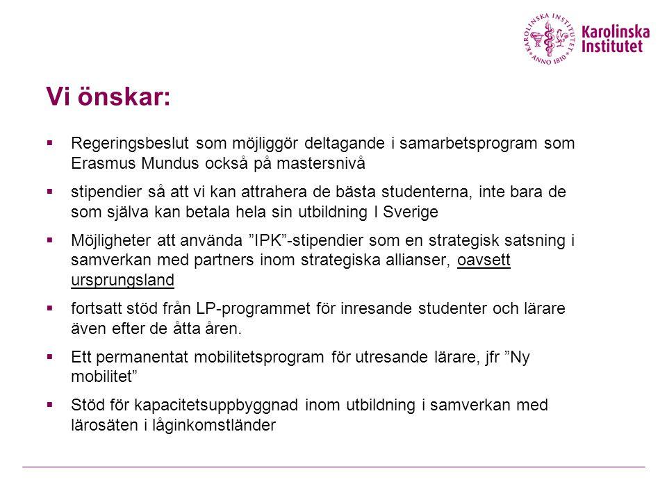 Vi önskar:  Regeringsbeslut som möjliggör deltagande i samarbetsprogram som Erasmus Mundus också på mastersnivå  stipendier så att vi kan attrahera de bästa studenterna, inte bara de som själva kan betala hela sin utbildning I Sverige  Möjligheter att använda IPK -stipendier som en strategisk satsning i samverkan med partners inom strategiska allianser, oavsett ursprungsland  fortsatt stöd från LP-programmet för inresande studenter och lärare även efter de åtta åren.