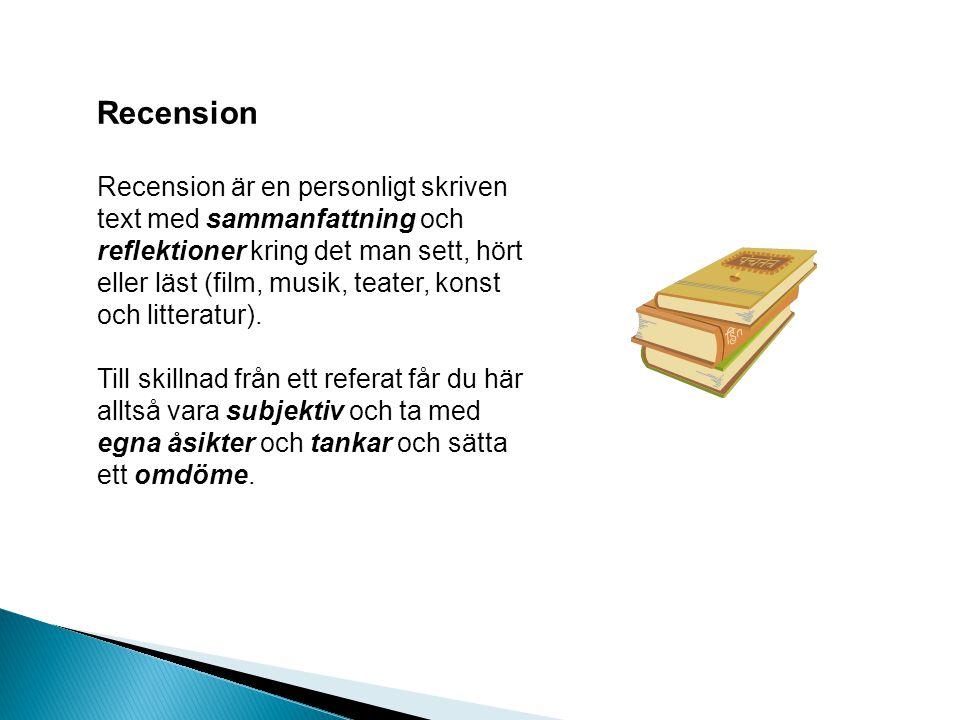 Recension Recension är en personligt skriven text med sammanfattning och reflektioner kring det man sett, hört eller läst (film, musik, teater, konst