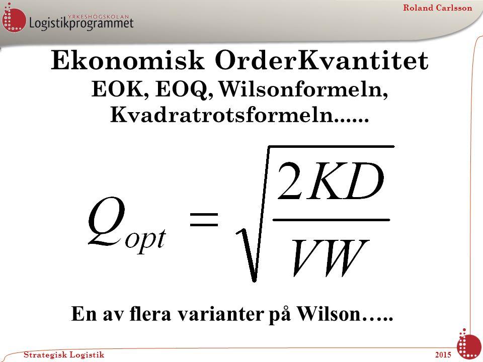 Roland Carlsson Strategisk Logistik 2015 Ekonomisk OrderKvantitet EOK, EOQ, Wilsonformeln, Kvadratrotsformeln...... En av flera varianter på Wilson…..