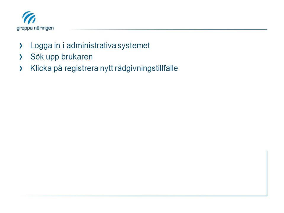 Logga in i administrativa systemet Sök upp brukaren Klicka på registrera nytt rådgivningstillfälle