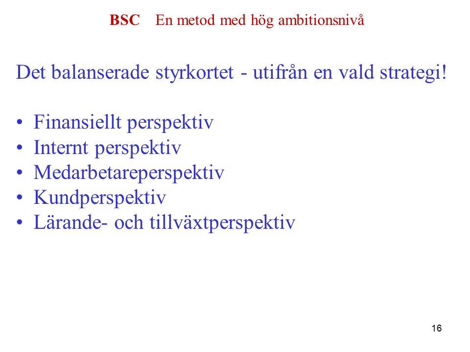 BSC En metod med hög ambitionsnivå Det balanserade styrkortet - utifrån en vald strategi.